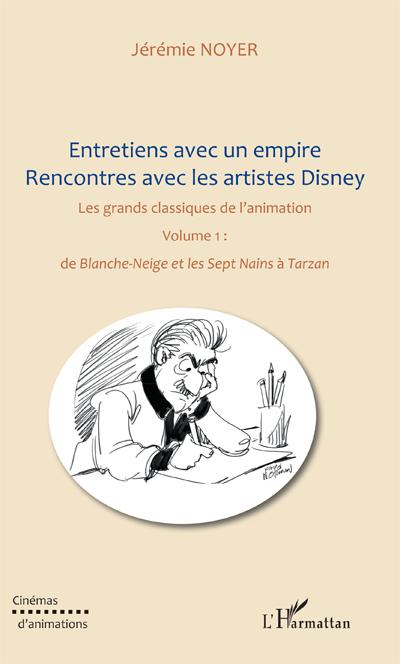 Entretiens avec un empire, rencontres avec les artistes Disney. Volume 1, de Blanche-Neige et les septs Nains à Tarzan - Jérémie Noyer